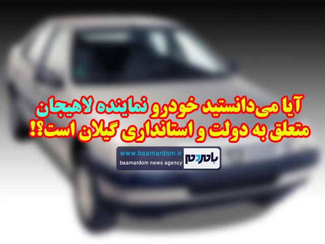 آیا میدانستید خودرو نماینده لاهیجان متعلق به دولت و استانداری گیلان است؟!