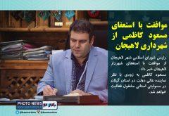 موافقت با استعفای مسعود کاظمی از شهرداری لاهیجان/ خدمات ایشان ماندگار خواهد بود